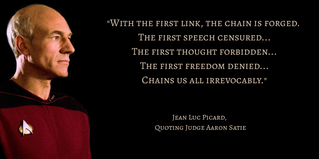"""""""With the first link, thechainis forged. The first speech censured... The first thought forbidden... The first freedom denied... Chains us all irrevocably."""" - Jean Luc Picard, Quoting JudgeAaron Satie"""